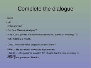 Complete the dialogue - Hello! - Hi! - How are you? - I`m fine. Thanks. And y
