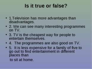 Is it true or false? 1.Television has more advantages than disadvantages. 2.