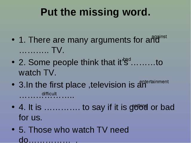 Put the missing word. 1. There are many arguments for and ……….. TV. 2. Some p...