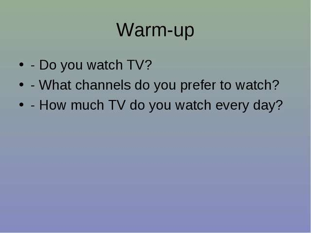 Warm-up - Do you watch TV? - What channels do you prefer to watch? - How much...