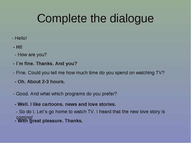 Complete the dialogue - Hello! - Hi! - How are you? - I`m fine. Thanks. And y...