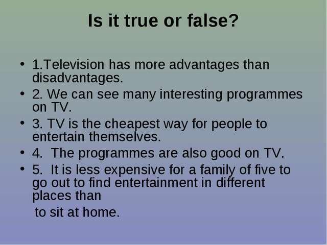 Is it true or false? 1.Television has more advantages than disadvantages. 2....