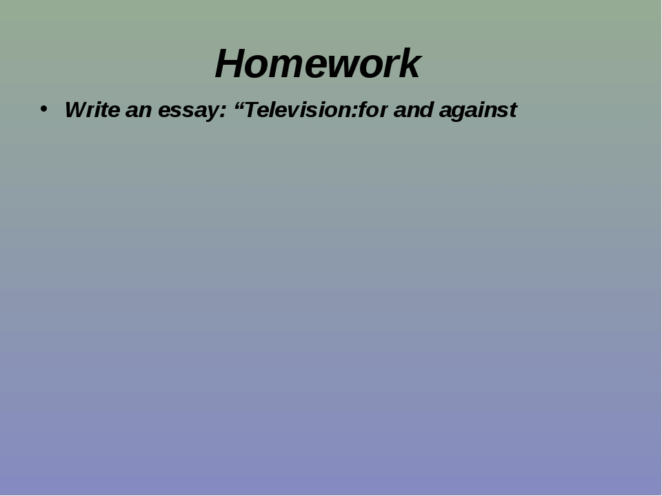 "Homework Write an essay: ""Television:for and against"