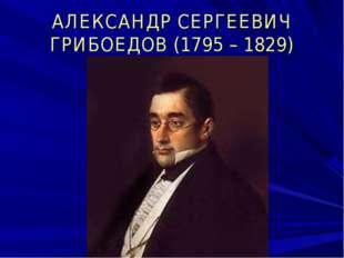 АЛЕКСАНДР СЕРГЕЕВИЧ ГРИБОЕДОВ (1795 – 1829)