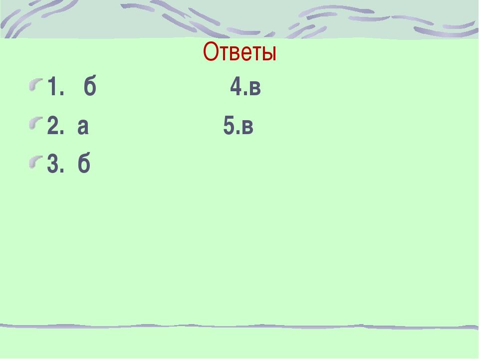 Ответы 1. б 4.в 2. а 5.в 3. б
