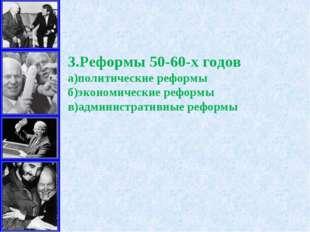 3.Реформы 50-60-х годов а)политические реформы б)экономические реформы в)адми