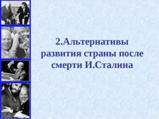 2.Альтернативы развития страны после смерти И.Сталина
