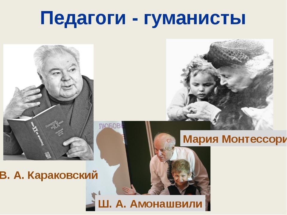 Педагоги - гуманисты В. А. Караковский Ш. А. Амонашвили Мария Монтессори