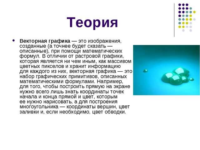 Теория Векторная графика— это изображения, созданные (аточнее будет сказать...