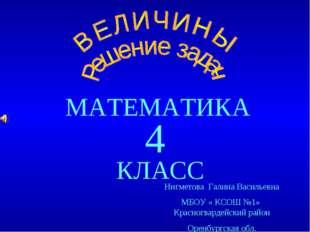 МАТЕМАТИКА КЛАСС 4 Нигметова Галина Васильевна МБОУ « КСОШ №1» Красногвардейс
