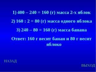 НАЗАД ВЫХОД 400 – 240 = 160 (г) масса 2-х яблок 160 : 2 = 80 (г) масса одного
