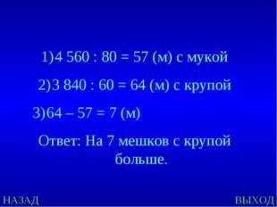 НАЗАД ВЫХОД 4 560 : 80 = 57 (м) с мукой 3 840 : 60 = 64 (м) с крупой 64 – 57
