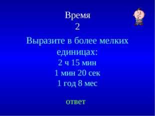 Время 2 Выразите в более мелких единицах: 2 ч 15 мин 1 мин 20 сек 1 год 8 мес