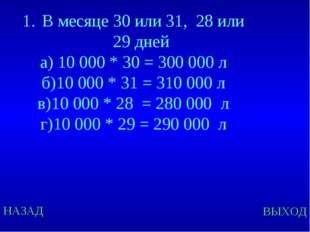НАЗАД ВЫХОД В месяце 30 или 31, 28 или 29 дней а) 10 000 * 30 = 300 000 л б)1