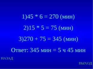 НАЗАД ВЫХОД 45 * 6 = 270 (мин) 15 * 5 = 75 (мин) 270 + 75 = 345 (мин) Ответ: