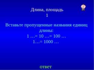 Длина, площадь 1 Вставьте пропущенные названия единиц длины: 1 …= 10 …= 100 …