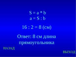 НАЗАД ВЫХОД S = a * b a = S : b 16 : 2 = 8 (см) Ответ: 8 см длина прямоугольн