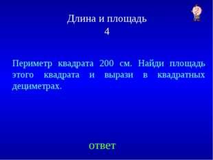 Длина и площадь 4 ответ Периметр квадрата 200 см. Найди площадь этого квадрат