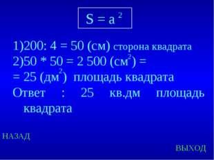 НАЗАД ВЫХОД 200: 4 = 50 (см) сторона квадрата 50 * 50 = 2 500 (см ) = = 25 (д