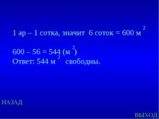 НАЗАД ВЫХОД 1 ар – 1 сотка, значит 6 соток = 600 м 600 – 56 = 544 (м ) Ответ: