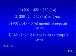 НАЗАД ВЫХОД 700 – 420 = 280 (км) 280 : 2 = 140 (км) за 1 час 700 : 140 = 5 (ч