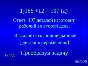 НАЗАД ВЫХОД 1)185 +12 = 197 (д) Ответ: 197 деталей изготовит рабочий во второ