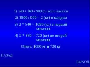 НАЗАД ВЫХОД 540 + 360 = 900 (п) всего пакетов 1800 : 900 = 2 (кг) в каждом 2