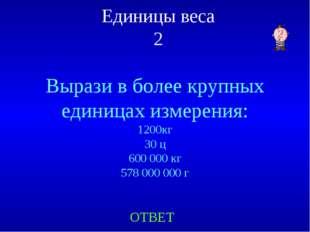 Единицы веса 2 Вырази в более крупных единицах измерения: 1200кг 30 ц 600 000