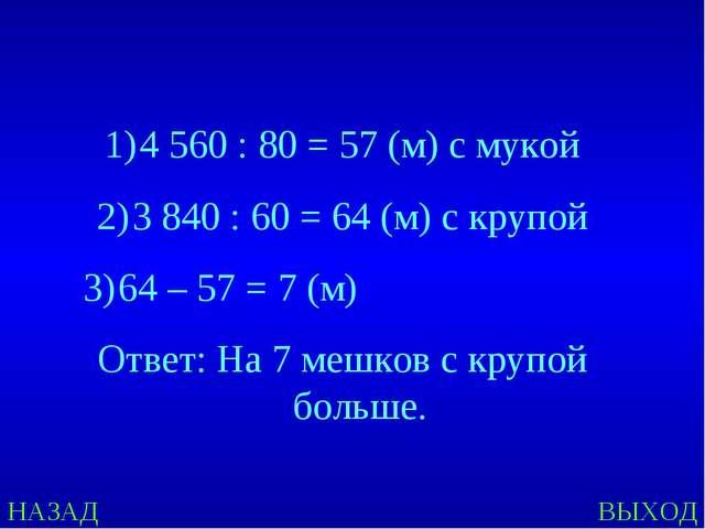 НАЗАД ВЫХОД 4 560 : 80 = 57 (м) с мукой 3 840 : 60 = 64 (м) с крупой 64 – 57...