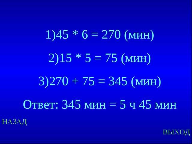 НАЗАД ВЫХОД 45 * 6 = 270 (мин) 15 * 5 = 75 (мин) 270 + 75 = 345 (мин) Ответ:...