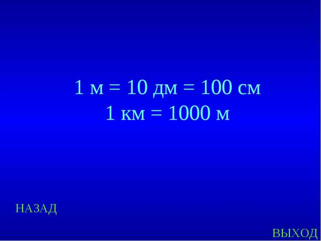 НАЗАД ВЫХОД 1 м = 10 дм = 100 см 1 км = 1000 м