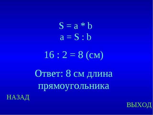 НАЗАД ВЫХОД S = a * b a = S : b 16 : 2 = 8 (см) Ответ: 8 см длина прямоугольн...