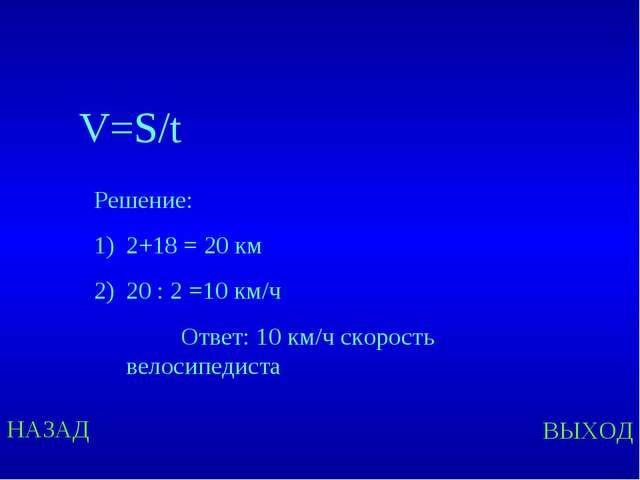 НАЗАД ВЫХОД V=S/t Решение: 2+18 = 20 км 20 : 2 =10 км/ч Ответ: 10 км/ч скорос...