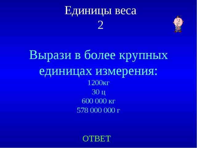 Единицы веса 2 Вырази в более крупных единицах измерения: 1200кг 30 ц 600 000...