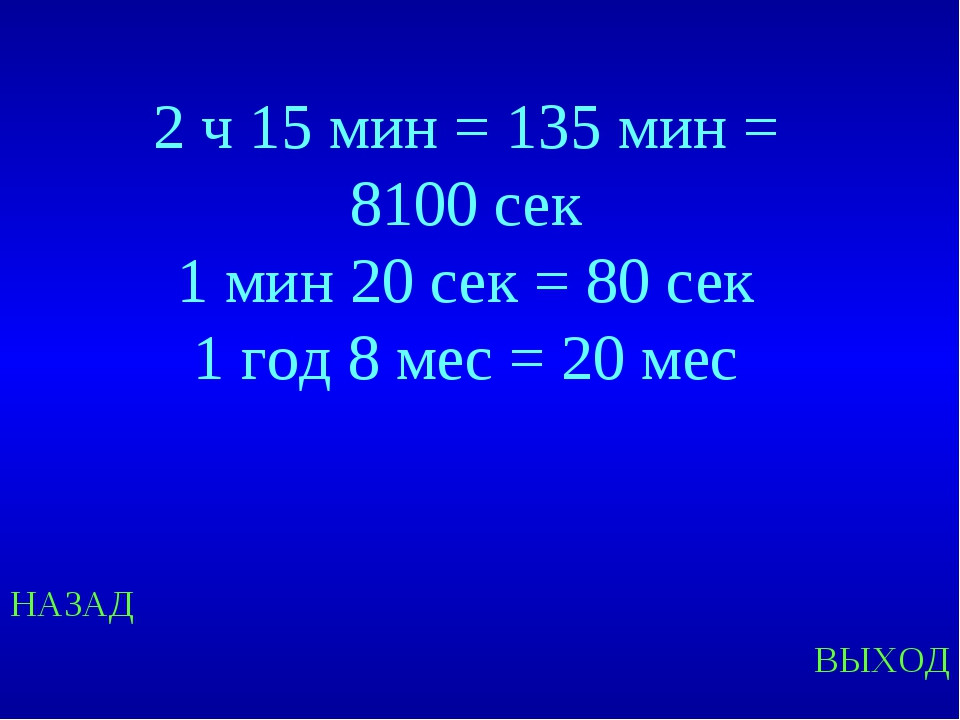 НАЗАД ВЫХОД 2 ч 15 мин = 135 мин = 8100 сек 1 мин 20 сек = 80 сек 1 год 8 мес...