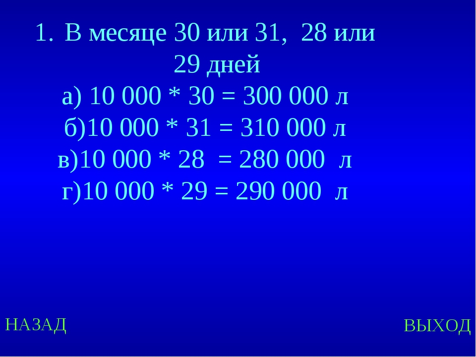 НАЗАД ВЫХОД В месяце 30 или 31, 28 или 29 дней а) 10 000 * 30 = 300 000 л б)1...