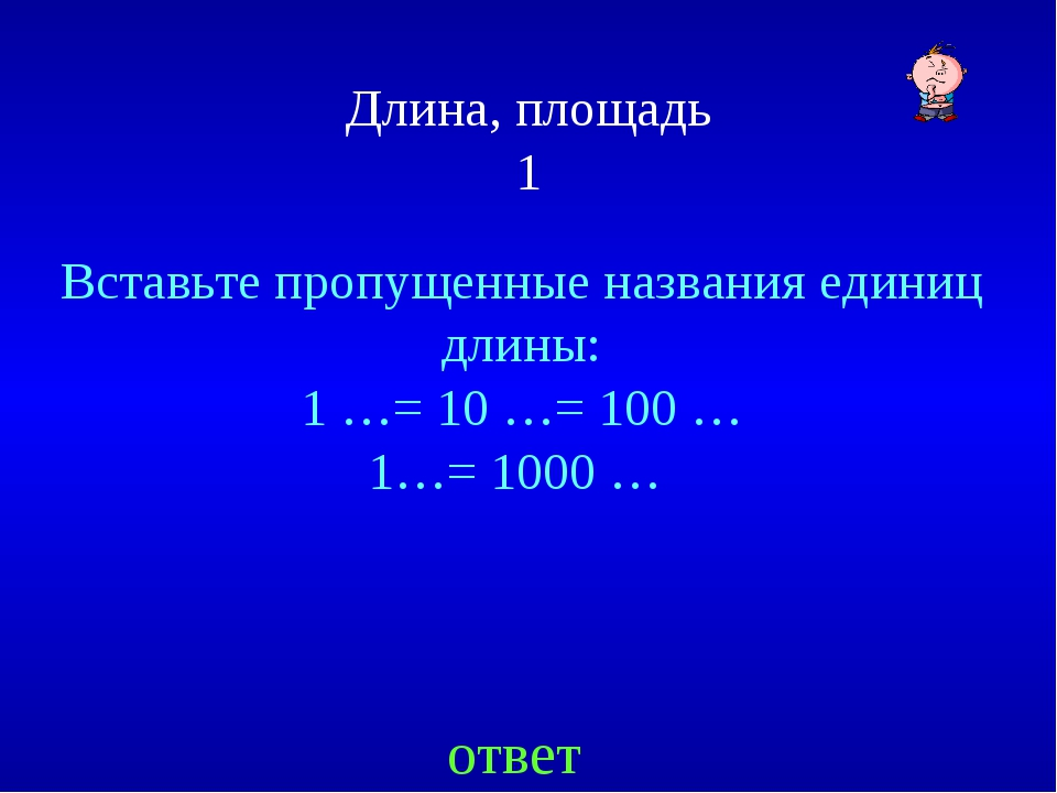 Длина, площадь 1 Вставьте пропущенные названия единиц длины: 1 …= 10 …= 100 …...