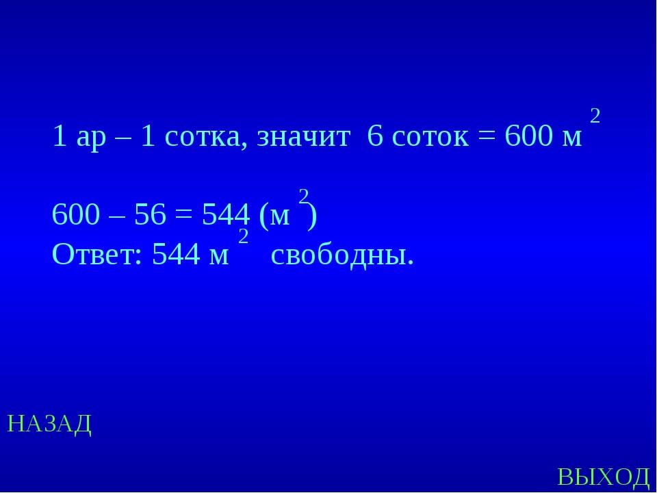 НАЗАД ВЫХОД 1 ар – 1 сотка, значит 6 соток = 600 м 600 – 56 = 544 (м ) Ответ:...