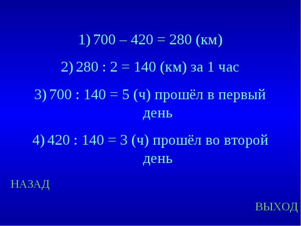 НАЗАД ВЫХОД 700 – 420 = 280 (км) 280 : 2 = 140 (км) за 1 час 700 : 140 = 5 (ч...