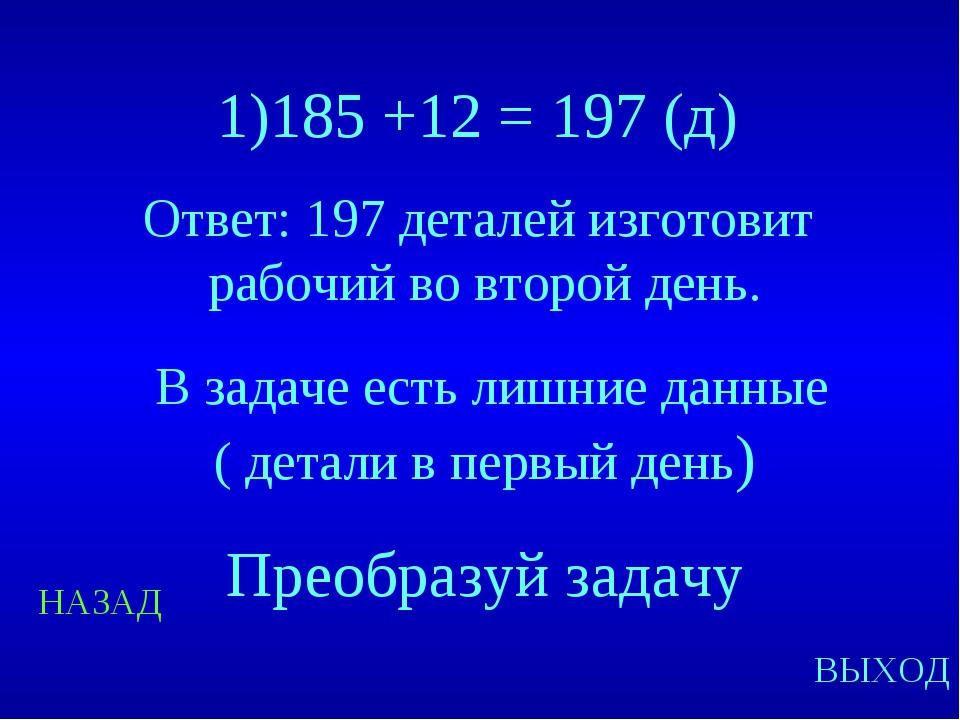 НАЗАД ВЫХОД 1)185 +12 = 197 (д) Ответ: 197 деталей изготовит рабочий во второ...
