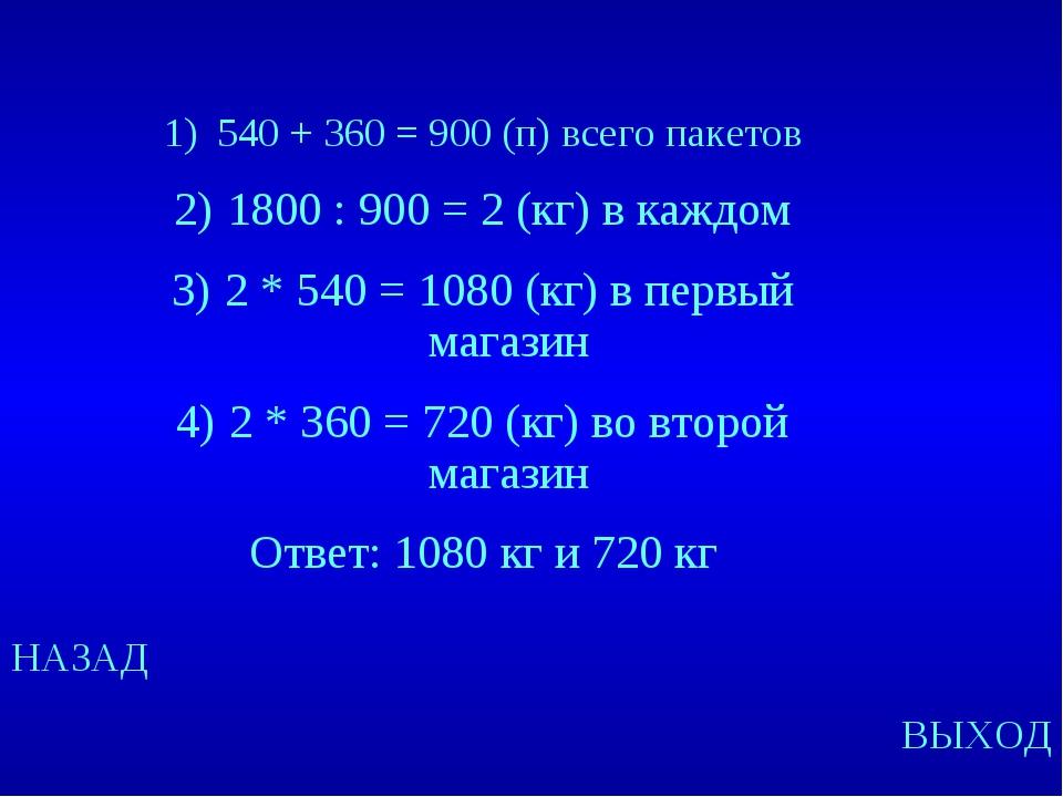 НАЗАД ВЫХОД 540 + 360 = 900 (п) всего пакетов 1800 : 900 = 2 (кг) в каждом 2...