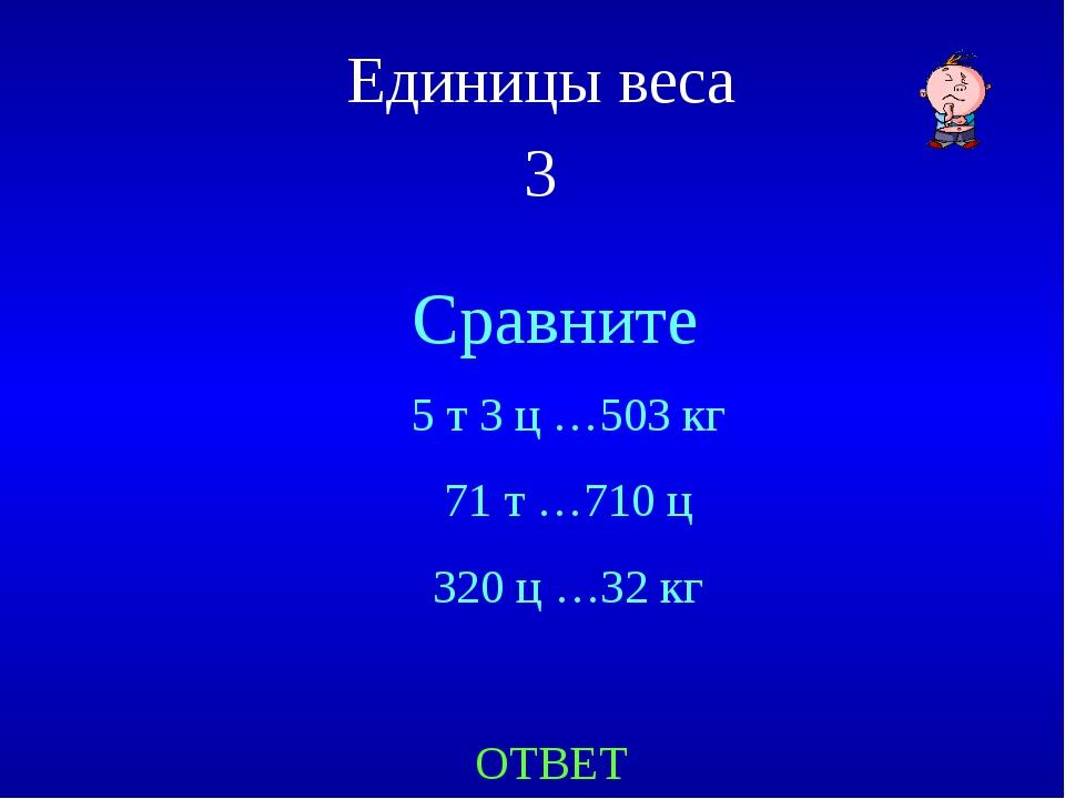 Единицы веса 3 Сравните ОТВЕТ 5 т 3 ц …503 кг 71 т …710 ц 320 ц …32 кг