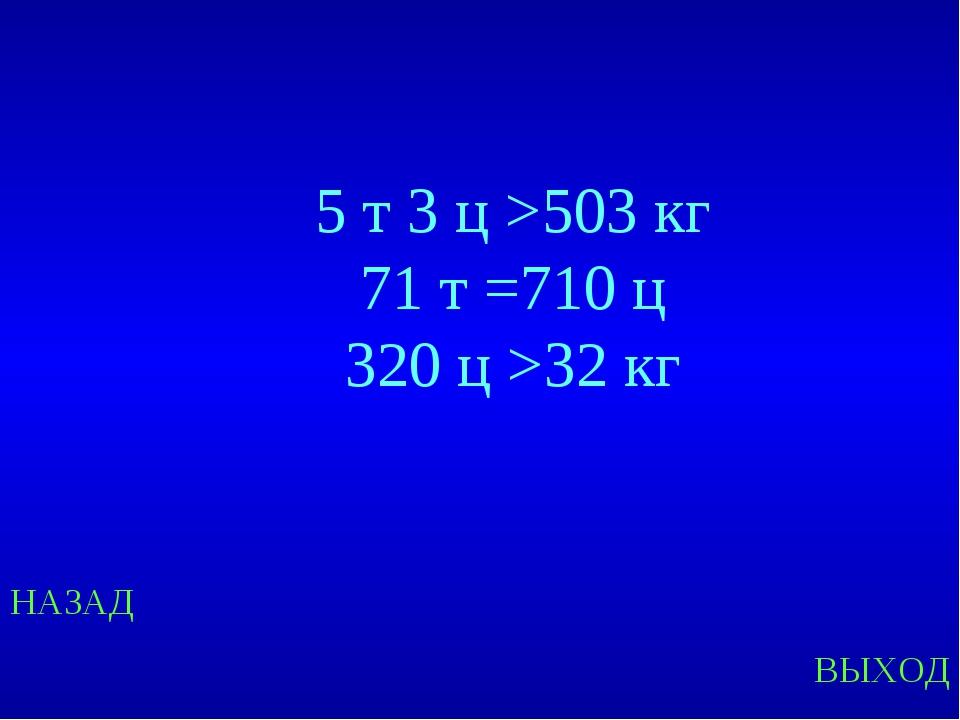 НАЗАД ВЫХОД 5 т 3 ц >503 кг 71 т =710 ц 320 ц >32 кг