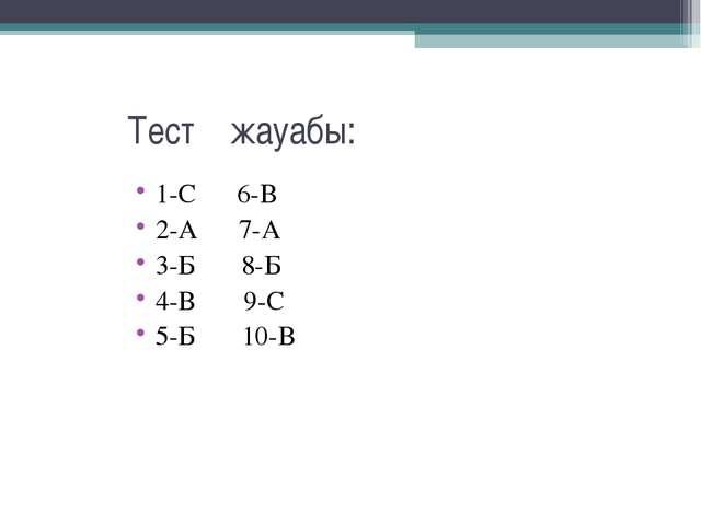 Тест жауабы: 1-С 6-В 2-А 7-А 3-Б 8-Б 4-В 9-С 5-Б 10-В