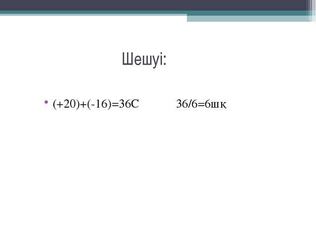 Шешуі: (+20)+(-16)=36С 36/6=6шқ