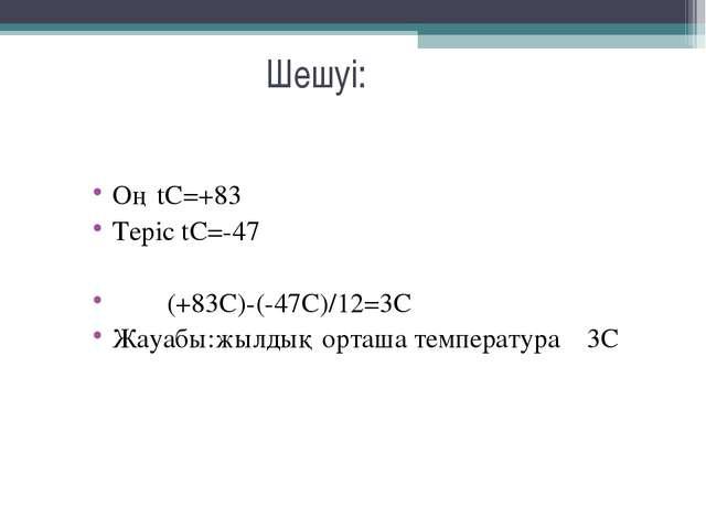 Шешуі: Оң tC=+83 Теріс tC=-47 (+83С)-(-47С)/12=3C Жауабы:жылдық орташа темпер...