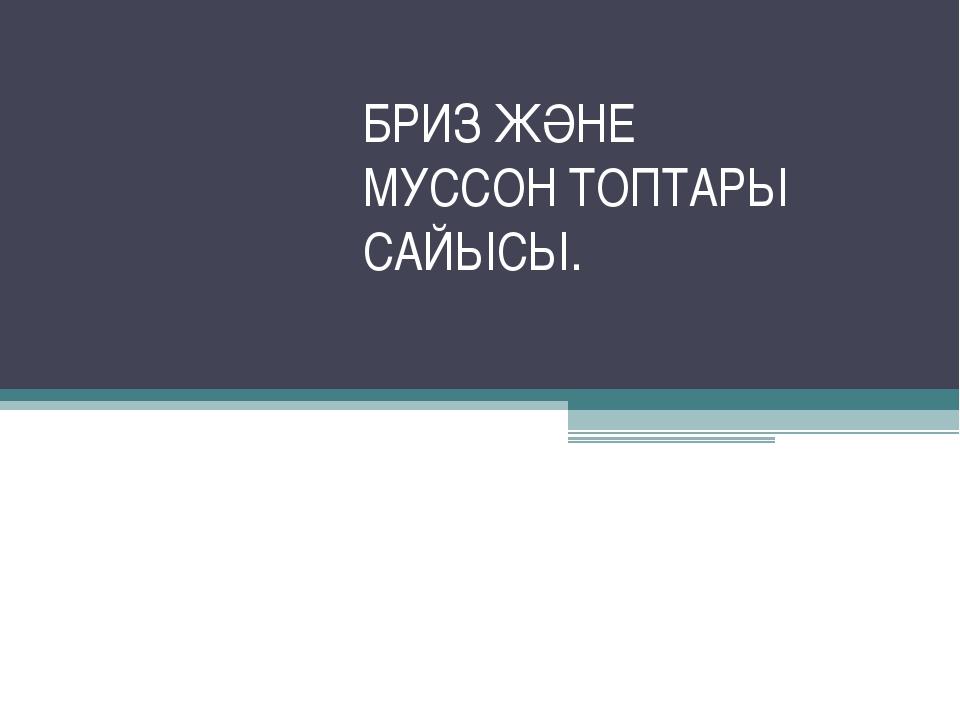 БРИЗ ЖӘНЕ МУССОН ТОПТАРЫ САЙЫСЫ.