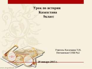 Урок по истории Казахстана 9класс Учитель Касаткина Т.Н. Песчанская СОШ №2 20