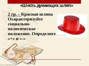 «Шесть думающих шляп» 2 гр. – Красная шляпа Охарактеризуйте социально-политич