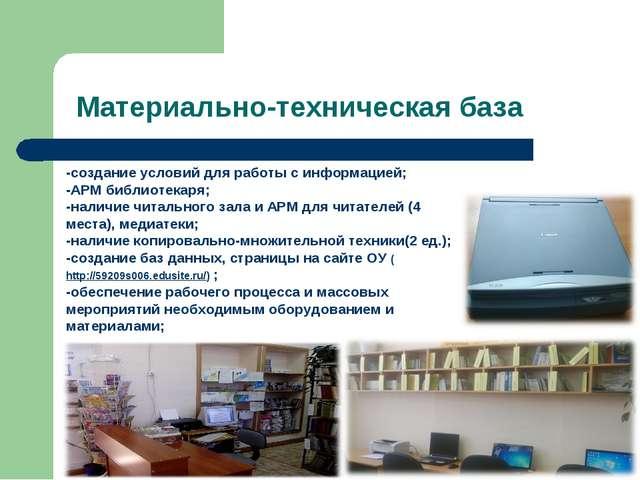 Материально-техническая база -создание условий для работы с информацией; -АРМ...